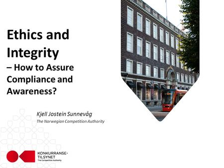 Ethics and Integrity – How to Assure Compliance and Awareness? Kjell Jostein Sunnevåg The Norwegian Competition Authority.