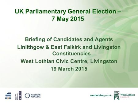 UK Parliamentary General Election – 7 May 2015 Briefing of Candidates and Agents Linlithgow & East Falkirk and Livingston Constituencies West Lothian Civic.