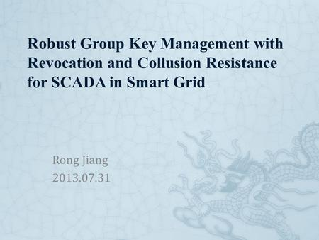 Robust Group Key Management with Revocation and Collusion Resistance for SCADA in Smart Grid Rong Jiang 2013.07.31.