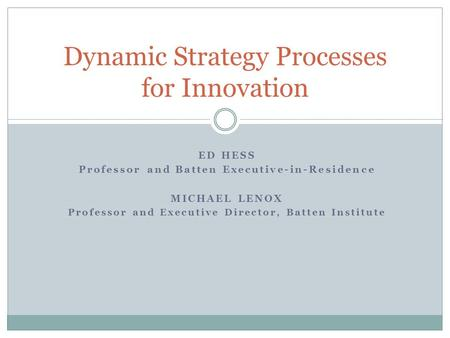 ED HESS Professor and Batten Executive-in-Residence MICHAEL LENOX Professor and Executive Director, Batten Institute Dynamic Strategy Processes for Innovation.