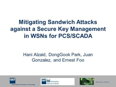 Queensland University of Technology CRICOS No. 00213J Mitigating Sandwich Attacks against a Secure Key Management in WSNs for PCS/SCADA Hani Alzaid, DongGook.
