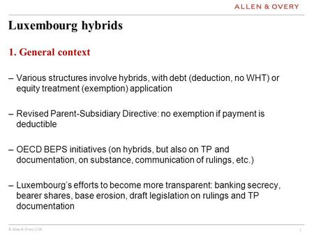 © Allen & Overy 2014 Luxembourg hybrids 1. General context –Various structures involve hybrids, with debt (deduction, no WHT) or equity treatment (exemption)