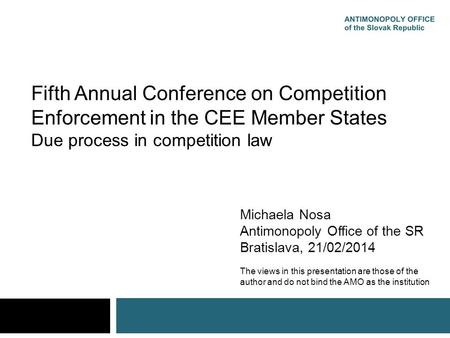 Fifth Annual Conference on Competition Enforcement in the CEE Member States Due process in competition law Michaela Nosa Antimonopoly Office of the SR.
