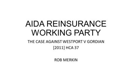 AIDA REINSURANCE WORKING PARTY THE CASE AGAINST WESTPORT V GORDIAN [2011] HCA 37 ROB MERKIN.