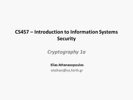 CS457 – Introduction to Information Systems Security Cryptography 1a Elias Athanasopoulos