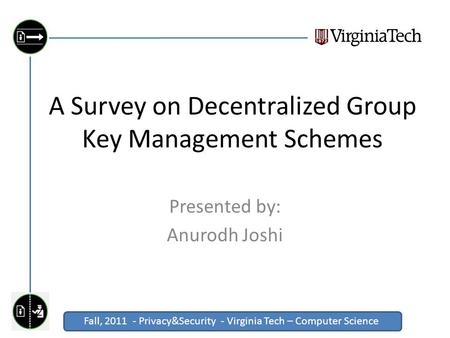 Fall, 2011 - Privacy&Security - Virginia Tech – Computer Science Click to edit Master title style A Survey on Decentralized Group Key Management Schemes.