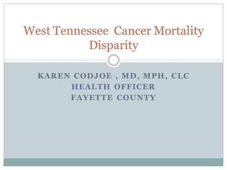 KAREN CODJOE, MD, MPH, CLC HEALTH OFFICER FAYETTE COUNTY West Tennessee Cancer Mortality Disparity.
