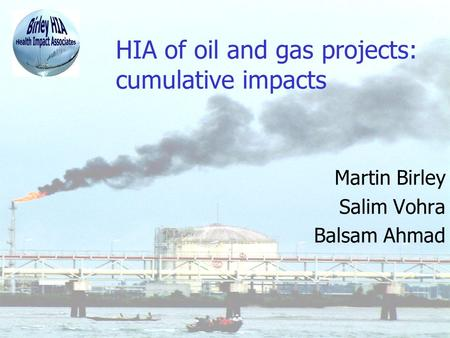 HIA of oil and gas projects: cumulative impacts Martin Birley Salim Vohra Balsam Ahmad.