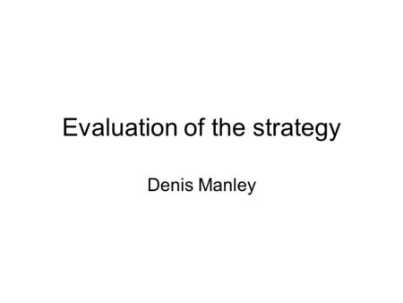 Evaluation of the strategy Denis Manley. Strategy evaluation is vital to an organization's well-being (success); timely evaluations can alert management.