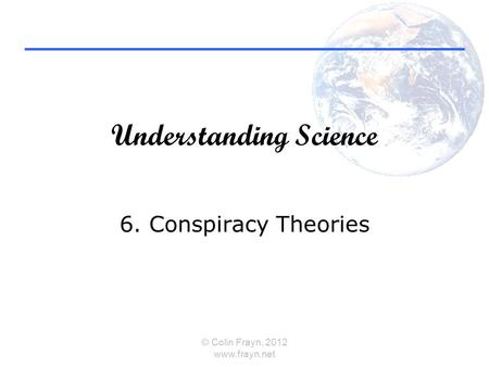 Understanding Science 6. Conspiracy Theories © Colin Frayn, 2012 www.frayn.net.