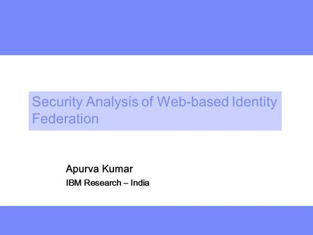 Deeper Security Analysis of Web-based Identity Federation Apurva Kumar IBM Research – India.