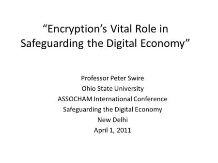 """Encryption's Vital Role in Safeguarding the Digital Economy"" Professor Peter Swire Ohio State University ASSOCHAM International Conference Safeguarding."
