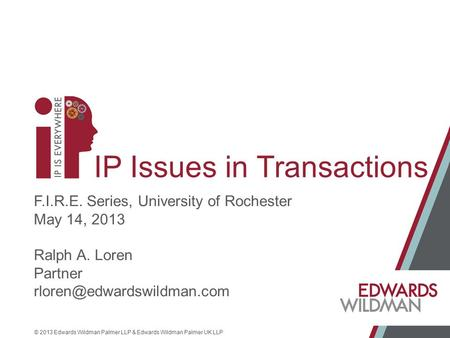 © 2013 Edwards Wildman Palmer LLP & Edwards Wildman Palmer UK LLP IP Issues in Transactions F.I.R.E. Series, University of Rochester May 14, 2013 Ralph.