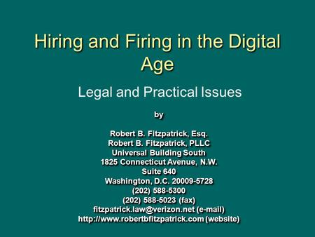 Hiring <strong>and</strong> Firing in the Digital Age by Robert B. Fitzpatrick, Esq. Robert B. Fitzpatrick, PLLC Universal Building South 1825 Connecticut Avenue, N.W.