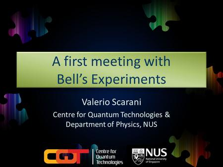 A first meeting with Bell's Experiments Valerio Scarani Centre for Quantum Technologies & Department of Physics, NUS.