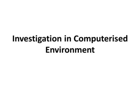 Investigation in Computerised Environment. Causes for fraud in computerised environment Lack of technical knowledge at supervisory level Improper exercise.