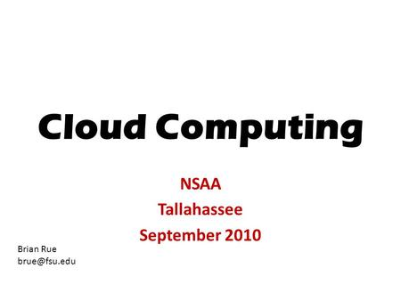 Cloud Computing NSAA Tallahassee September 2010 Brian Rue