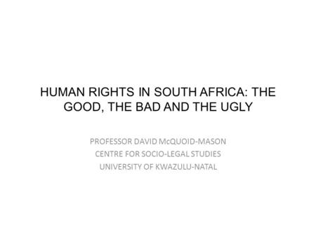 HUMAN RIGHTS IN SOUTH AFRICA: THE GOOD, THE BAD AND THE UGLY PROFESSOR DAVID McQUOID-MASON CENTRE FOR SOCIO-LEGAL STUDIES UNIVERSITY OF KWAZULU-NATAL.