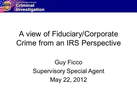 A view of Fiduciary/Corporate Crime from an IRS Perspective Guy Ficco Supervisory Special Agent May 22, 2012.