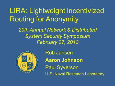 LIRA: Lightweight Incentivized Routing for Anonymity Rob Jansen Aaron Johnson Paul Syverson U.S. Naval Research Laboratory 20th Annual Network & Distributed.