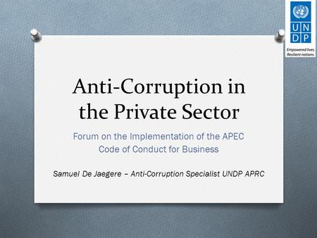 Anti-Corruption in the Private Sector Forum on the Implementation of the APEC Code of Conduct for Business Samuel De Jaegere – Anti-Corruption Specialist.
