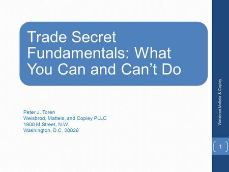 Trade Secret Fundamentals: What You Can and Can't Do Peter J. Toren Weisbrod, Matteis, and Copley PLLC 1900 M Street, N.W. Washington, D.C. 20036 Weisbrod.