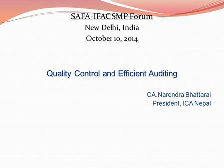 SAFA-IFAC SMP Forum New Delhi, India October 10, 2014 Quality Control and Efficient Auditing CA.Narendra Bhattarai President, ICA Nepal.