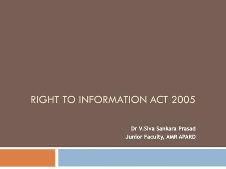 RIGHT TO INFORMATION ACT 2005 Dr V.Siva Sankara Prasad Junior Faculty, AMR APARD.