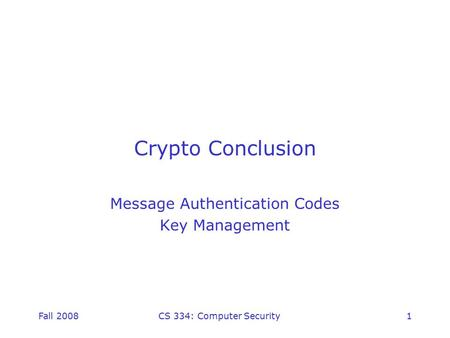 Fall 2008CS 334: Computer Security1 Crypto Conclusion Message Authentication Codes Key Management.
