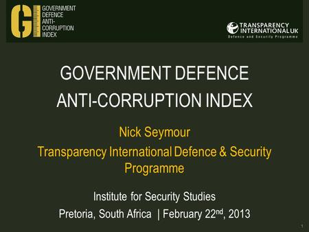 GOVERNMENT DEFENCE ANTI-CORRUPTION INDEX Nick Seymour Transparency International Defence & Security Programme Institute for Security Studies Pretoria,