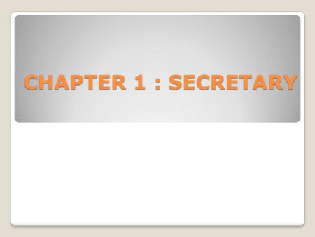 CHAPTER 1 : SECRETARY. Secretary is a person who conducts correspondence, maintains records and does ministerial and administrative work. This subject.