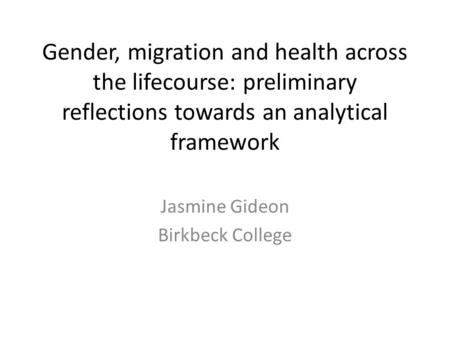Gender, migration and health across the lifecourse: preliminary reflections towards an analytical framework Jasmine Gideon Birkbeck College.