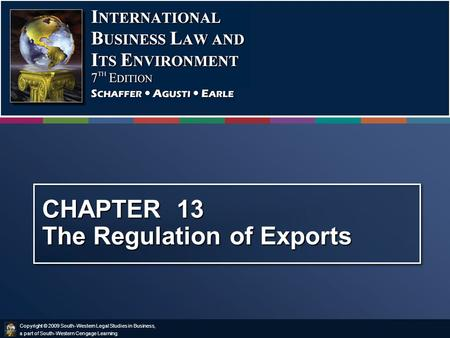 Copyright © 2009 South-Western Legal Studies in Business, a part of South-Western Cengage Learning. CHAPTER 13 The Regulation of Exports.