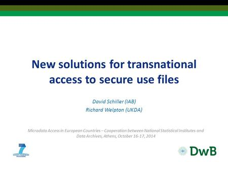New solutions for transnational access to secure use files David Schiller (IAB) Richard Welpton (UKDA) Microdata Access in European Countries – Cooperation.