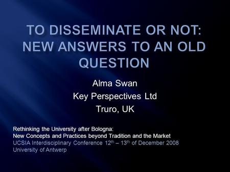 Alma Swan Key Perspectives Ltd Truro, UK Rethinking the University after Bologna: New Concepts and Practices beyond Tradition and the Market UCSIA Interdisciplinary.