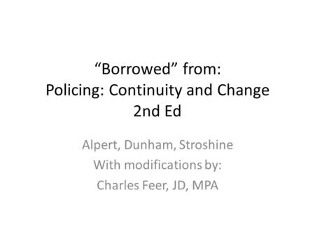 """Borrowed"" from: Policing: Continuity and Change 2nd Ed Alpert, Dunham, Stroshine With modifications by: Charles Feer, JD, MPA."