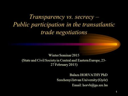 1 Transparency vs. secrecy – Public participation in the transatlantic trade negotiations Winter Seminar 2015 (State and Civil Society in Central and Eastern.