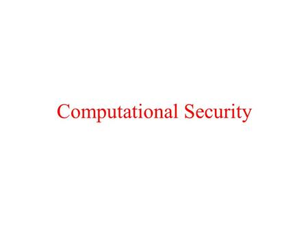 Computational Security. Overview Goal: Obtain computational security against an active adversary. Hope: under a reasonable cryptographic assumption, obtain.
