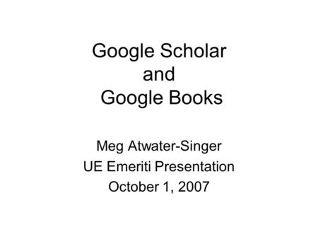 Google Scholar and Google Books Meg Atwater-Singer UE Emeriti Presentation October 1, 2007.