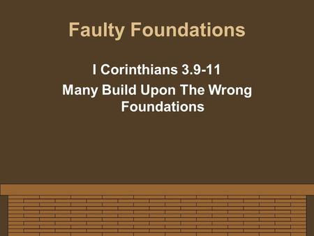 Faulty Foundations I Corinthians 3.9-11 Many Build Upon The Wrong Foundations.