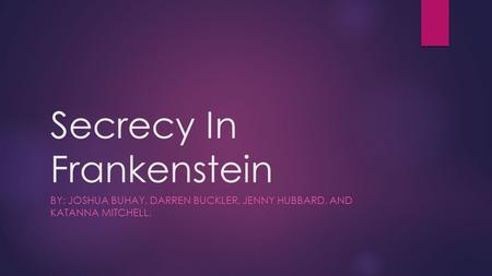 Secrecy In Frankenstein BY: JOSHUA BUHAY, DARREN BUCKLER, JENNY HUBBARD, AND KATANNA MITCHELL.