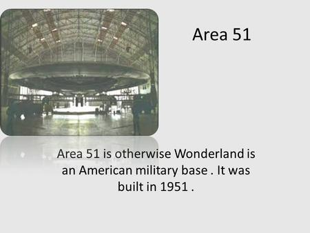 Area 51 Area 51 is otherwise Wonderland is an American military base. It was built in 1951.