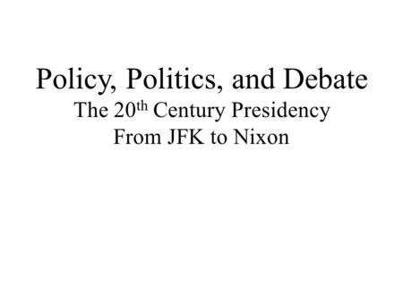 Policy, Politics, and Debate The 20 th Century Presidency From JFK to Nixon.