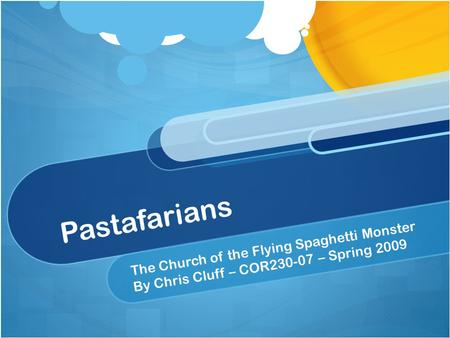 Pastafarians The Church of the Flying Spaghetti Monster By Chris Cluff – COR230-07 – Spring 2009.