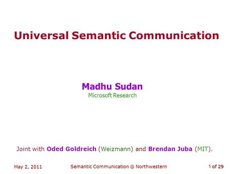 Of 29 May 2, 2011 Semantic Northwestern1 Universal Semantic Communication Madhu Sudan Microsoft Research Joint with Oded Goldreich (Weizmann)