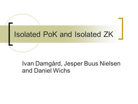 Isolated PoK and Isolated ZK Ivan Damgård, Jesper Buus Nielsen and Daniel Wichs.