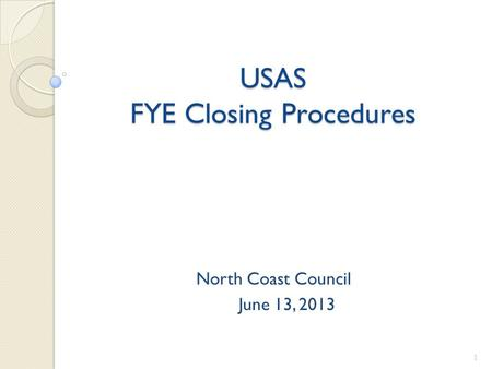 USAS FYE Closing Procedures North Coast Council June 13, 2013 1.
