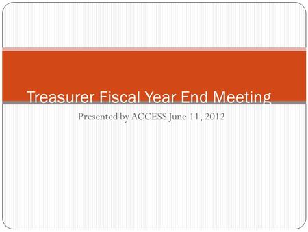 Presented by ACCESS June 11, 2012 Treasurer Fiscal Year End Meeting.