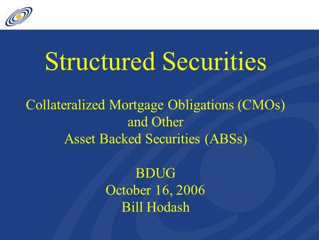 Structured Securities Collateralized Mortgage Obligations (CMOs) and Other Asset Backed Securities (ABSs) BDUG October 16, 2006 Bill Hodash.