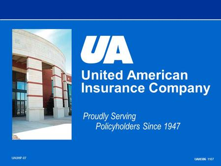 United American Insurance Company Proudly Serving Policyholders Since 1947 UAUHP-07 UAI0386 1107.